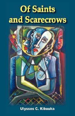 Of Saints and Scarecrows by Ulysses C. Kibuuka