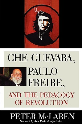 Che Guevara, Paulo Freire, and the Pedagogy of Revolution by Peter McLaren