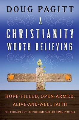 Review A Christianity Worth Believing: Hope-Filled, Open-Armed, Alive-And-Well Faith for the Left Out, Left Behind, and Let Down in Us All by Doug Pagitt PDF