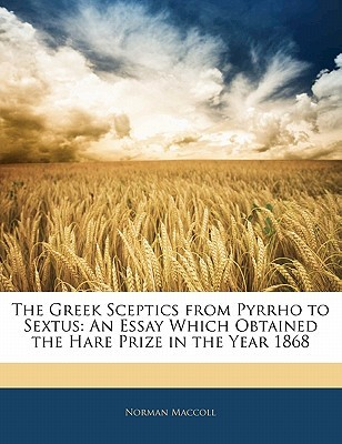 The Greek Sceptics from Pyrrho to Sextus: An Essay Which Obtained the Hare Prize in the Year 1868