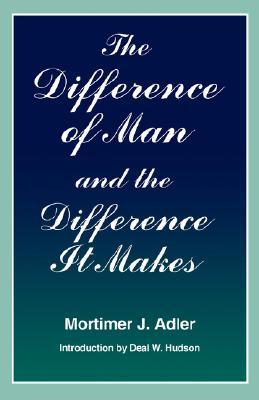 Difference of Man and the Difference It Makes by Mortimer J. Adler