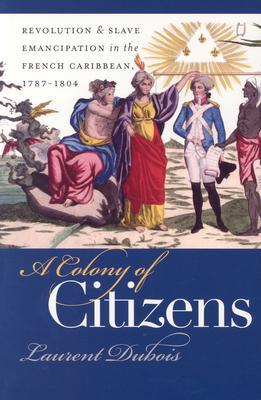 A Colony of Citizens: Revolution & Slave Emancipation in the French Caribbean, 1787-1804