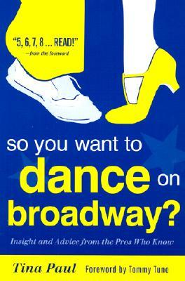 So You Want to Dance on Broadway?: Insight and Advice from the Pros Who Know