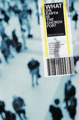 What On Earth Is The Church For?: A Blueprint For The Future For Church Based Mission And Social Action
