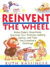 Reinvent the Wheel: Make Classic Inventions, Discover Your Problem-Solving Genius, and Take the Inventor's Challenge