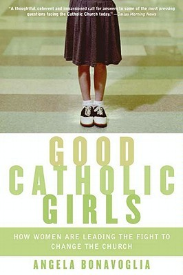Good Catholic Girls: How Women Are Leading the Fight to Change the Church