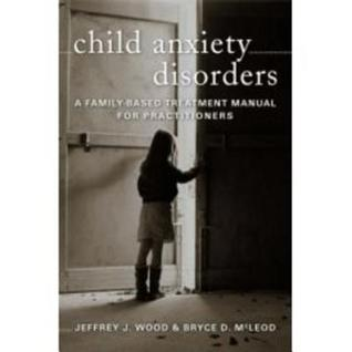 Child Anxiety Disorders: A Family-Based Treatment Manual for Practitioners  by  Jeffrey J. Wood