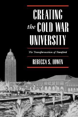 Creating the Cold War University by Rebecca S. Lowen