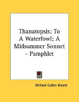 Thanatopsis; To a Waterfowl; A Midsummer Sonnet - Pamphlet by William Cullen Bryant
