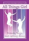 All Things Girl: Friends, Boys, and Getting Along