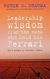 Leadership Wisdom from the Monk Who Sold His Ferrari: The 8 Rituals of Visionary Leaders. Robin Sharma