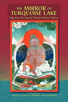 The Mirror of Turquoise Lake: Plays from the Classical Tibetan Buddhist Tradition  by  Tenzin Chonyi
