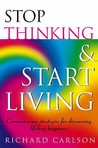 Stop Thinking, Start Living Discover Lifelong Happiness by Carlson, Richard  ON Dec-01-1997, Paperback