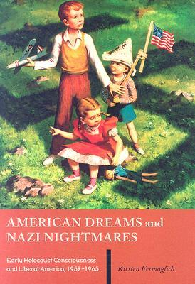 American Dreams And Nazi Nightmares: Early Holocaust Consciousness And Liberal America, 1957 1965 (Brandeis Series In American Jewish History, Culture And Life)
