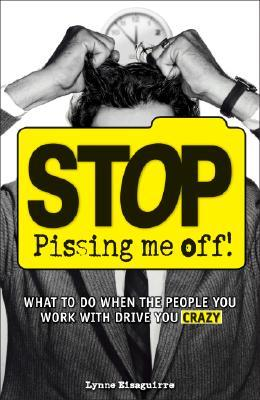 Stop Pissing Me Off! by Lynne Eisaguirre