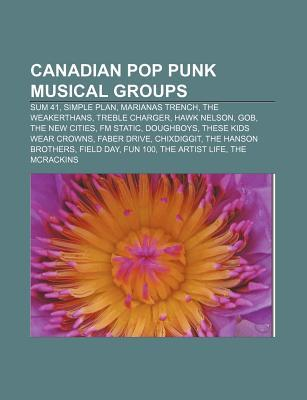 Canadian Pop Punk Musical Groups: Sum 41, Simple Plan, Marianas Trench, the Weakerthans, Treble Charger, Hawk Nelson, Gob, the New Cities