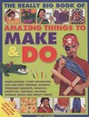 Amazing Things To Make And Do, The Really Big Book Of: Model Making, T Shirt Decoration, Face And Body Painting, Beading, Friendship Bracelets, ... Magic And Sneaky Tricks! (Activity Book)