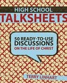 High School Talksheets: 50 Ready-To-Use Discussions on the Life of Christ