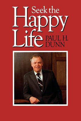 Seek the Happy Life by Paul H. Dunn