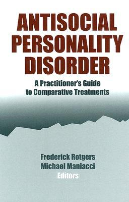 Antisocial Personality Disorder: A Practitioner's Guide to Comparative Treatments (Comparative Treatments for Psychological Disorders)