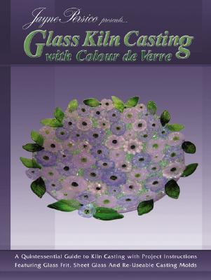 Glass Kiln Casting with Colour de Verre: A Quintessential Guide to Kiln Casting with Project Instructions Featuring Glass Fr