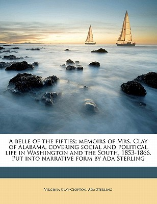 A   Belle of the Fifties; Memoirs of Mrs. Clay of Alabama, Covering Social and Political Life in Washington and the South, 1853-1866. Put Into Narrati