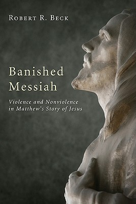 Banished Messiah: Violence and Nonviolence in Matthew's Story of Jesus