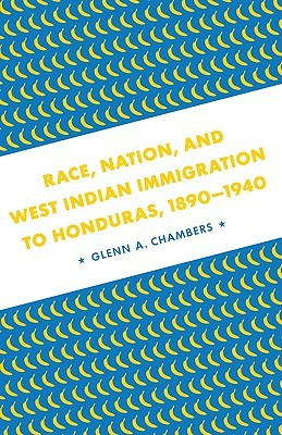Race, Nation, and West Indian Immigration to Honduras, 1890-1940 by Glenn Anthony Chambers
