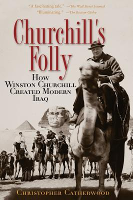 Churchill's Folly: How Winston Churchill Created Modern Iraq