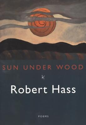 Sun Under Wood by Robert Hass
