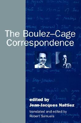 The Boulez-Cage Correspondence by Jean-Jacques Nattiez