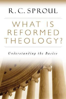 What Is Reformed Theology? by R.C. Sproul