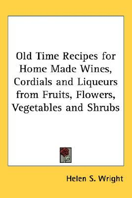 Old Time Recipes for Home Made Wines, Cordials and Liqueurs f... by Helen S. Wright