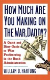 How Much Are You Making on the War, Daddy?: A Quick and Dirty Guide to War Profiteering in the Bush Administration
