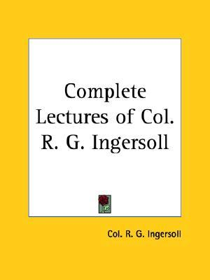 Complete Lectures of Col. R. G. Ingersoll by Robert G. Ingersoll