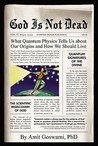 God Is Not Dead: What Quantum Physics Tell Us about Our Origins and How We Should Live