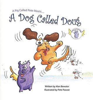 A Pig Called Pete Meets... a Dog Called Doug by Alan Bowater