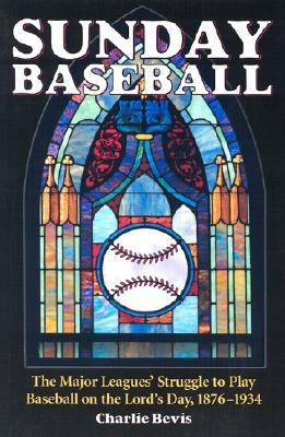 Sunday Baseball: The Major Leagues' Struggle To Play Baseball On The Lord's Day, 1876 1934