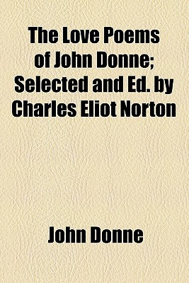 The Love Poems of John Donne, Selected and Ed. by Charles Eliot Norton