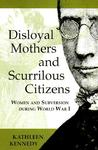Disloyal Mothers and Scurrilous Citizens: Women and Subversion During World War I