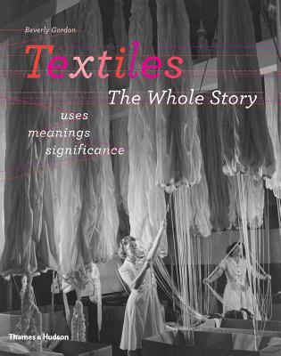 Textiles: The Whole Story: Uses, Meanings, Significance