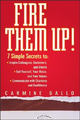 Fire Them Up!: 7 Simple Secrets To: Inspire Colleagues, Customers, and Clients;sell Yourself, Your Vision, and Your Values; Communicate with Charisma and Confidence