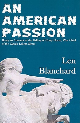 An American Passion: Being an Account of the Killing of Crazy Horse, War Chief of the Oglala Lakota Sioux