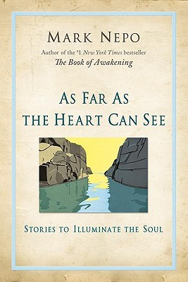As Far as the Heart Can See by Mark Nepo