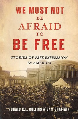 We Must Not Be Afraid to Be Free: Stories of Free Expression in America Ron K.L. Collins