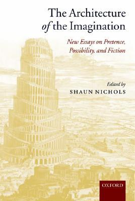 The Architecture of the Imagination: New Essays on Pretence, Possibility, and Fiction