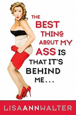The Best Thing About My Ass Is That It's Behind Me by Lisa Ann Walter