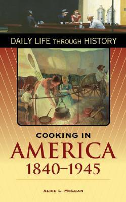 Cooking in America, 1840-1945 by Alice L. McLean