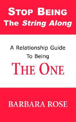 Stop Being the String Along: A Relationship Guide to Being THE ONE: 1