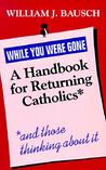 While You Were Gone: A Handbook for Returning Catholics, and Those Thinking about It